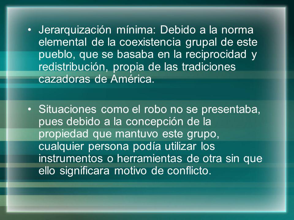 Jerarquización mínima: Debido a la norma elemental de la coexistencia grupal de este pueblo, que se basaba en la reciprocidad y redistribución, propia de las tradiciones cazadoras de América.