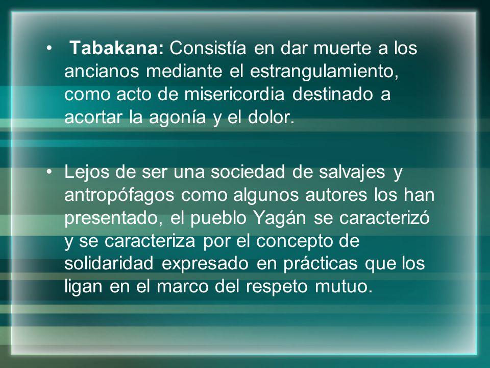 Tabakana: Consistía en dar muerte a los ancianos mediante el estrangulamiento, como acto de misericordia destinado a acortar la agonía y el dolor.