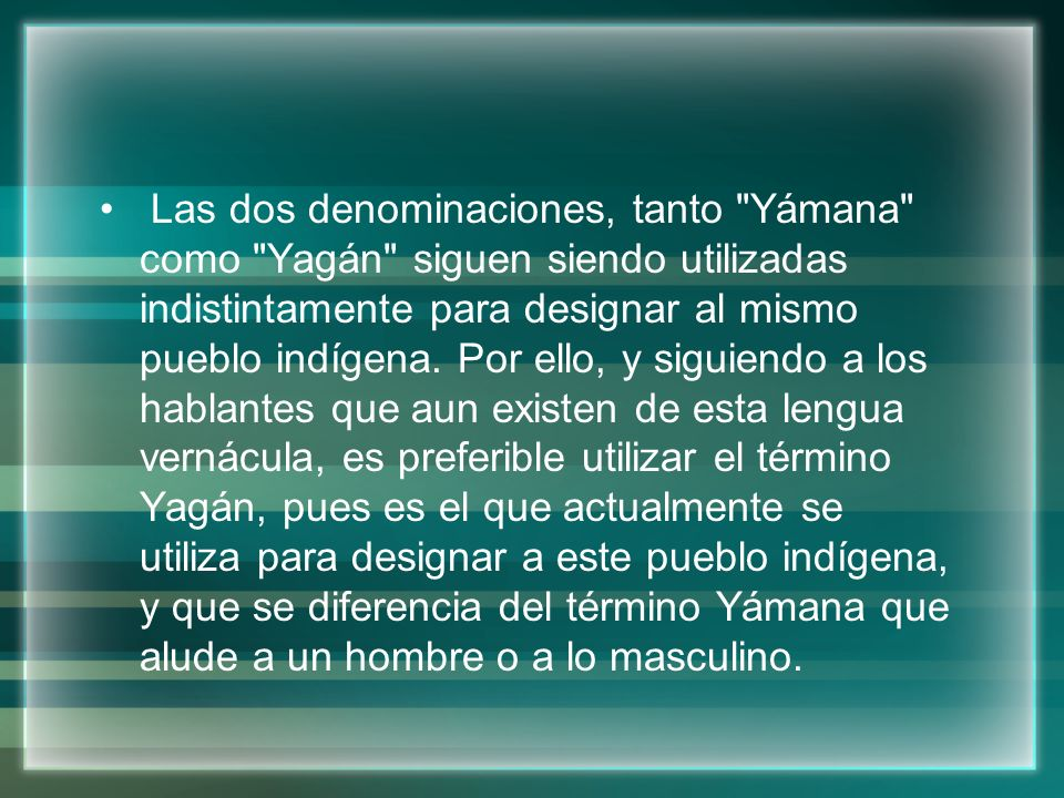 Las dos denominaciones, tanto Yámana como Yagán siguen siendo utilizadas indistintamente para designar al mismo pueblo indígena.
