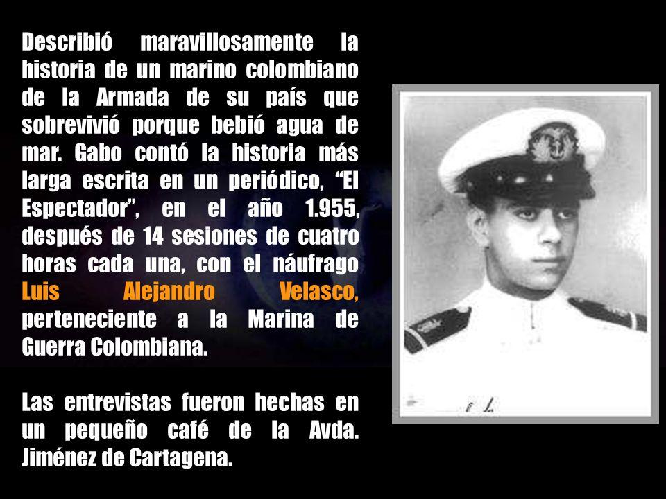 Describió maravillosamente la historia de un marino colombiano de la Armada de su país que sobrevivió porque bebió agua de mar. Gabo contó la historia más larga escrita en un periódico, El Espectador , en el año 1.955, después de 14 sesiones de cuatro horas cada una, con el náufrago Luis Alejandro Velasco, perteneciente a la Marina de Guerra Colombiana.