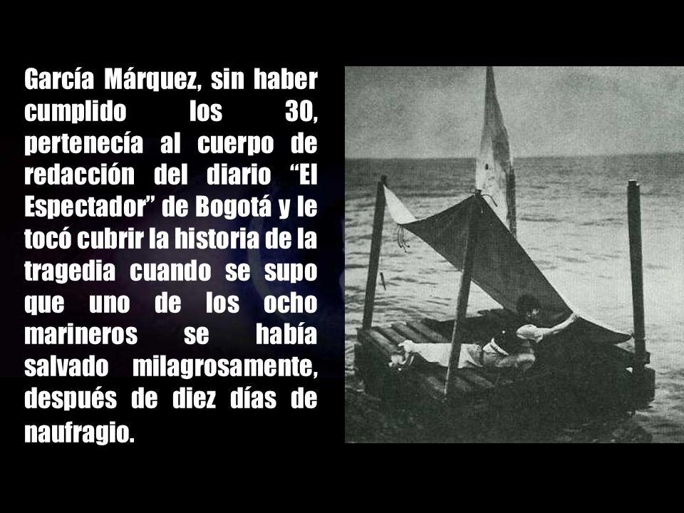 García Márquez, sin haber cumplido los 30, pertenecía al cuerpo de redacción del diario El Espectador de Bogotá y le tocó cubrir la historia de la tragedia cuando se supo que uno de los ocho marineros se había salvado milagrosamente, después de diez días de naufragio.