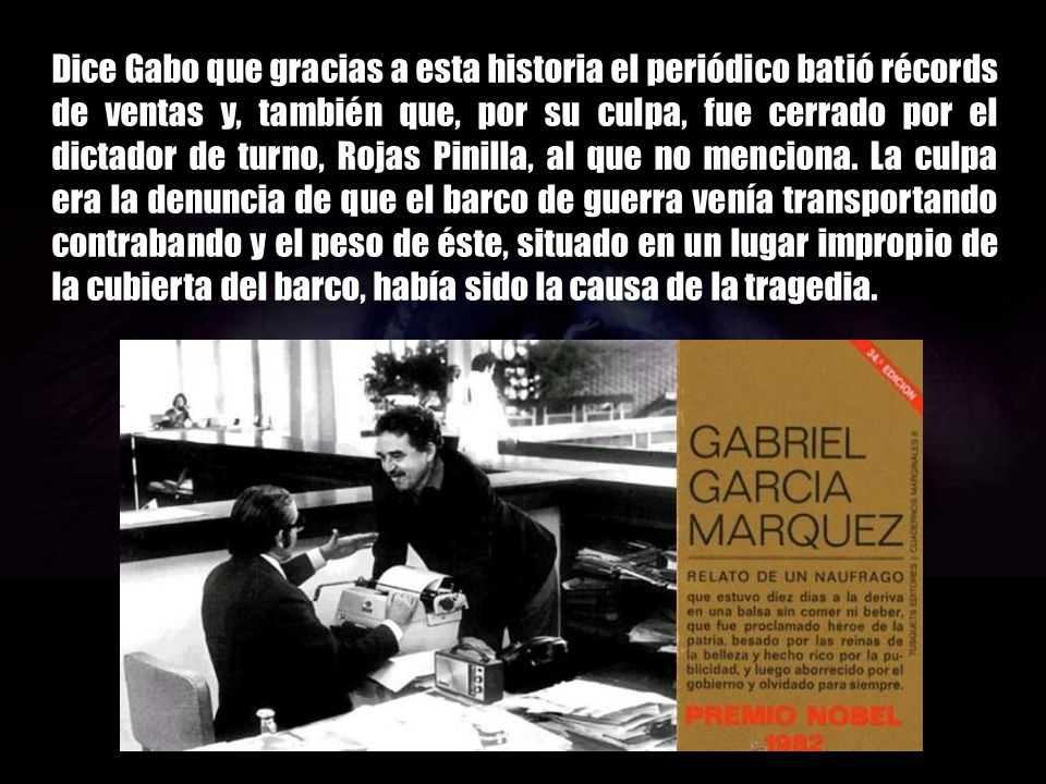 Dice Gabo que gracias a esta historia el periódico batió récords de ventas y, también que, por su culpa, fue cerrado por el dictador de turno, Rojas Pinilla, al que no menciona.
