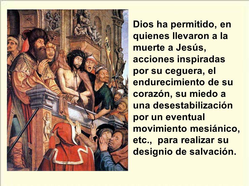 Dios ha permitido, en quienes llevaron a la muerte a Jesús, acciones inspiradas por su ceguera, el endurecimiento de su corazón, su miedo a una desestabilización por un eventual movimiento mesiánico, etc., para realizar su designio de salvación.