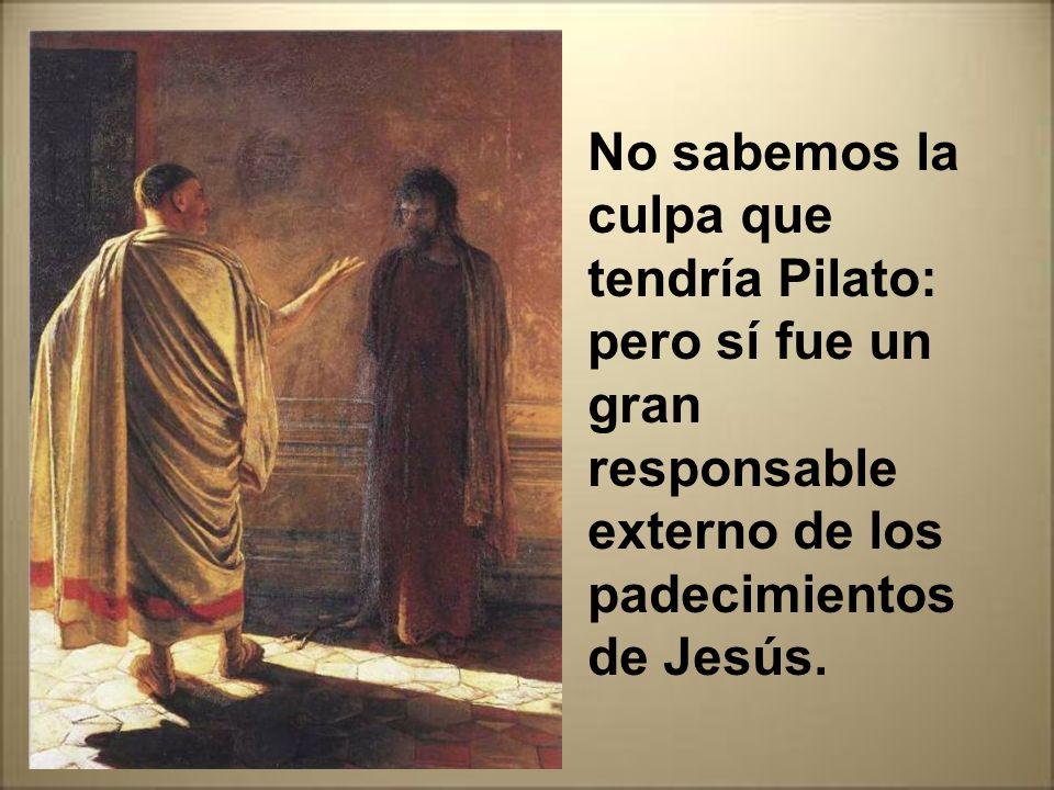 No sabemos la culpa que tendría Pilato: pero sí fue un gran responsable externo de los padecimientos de Jesús.