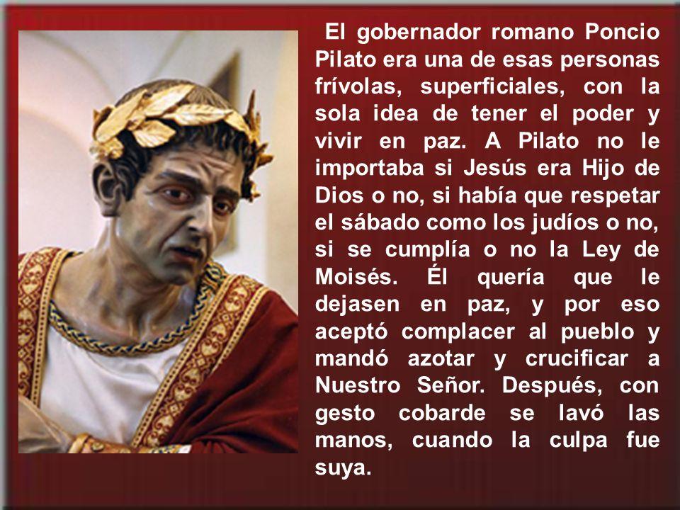 El gobernador romano Poncio Pilato era una de esas personas frívolas, superficiales, con la sola idea de tener el poder y vivir en paz.