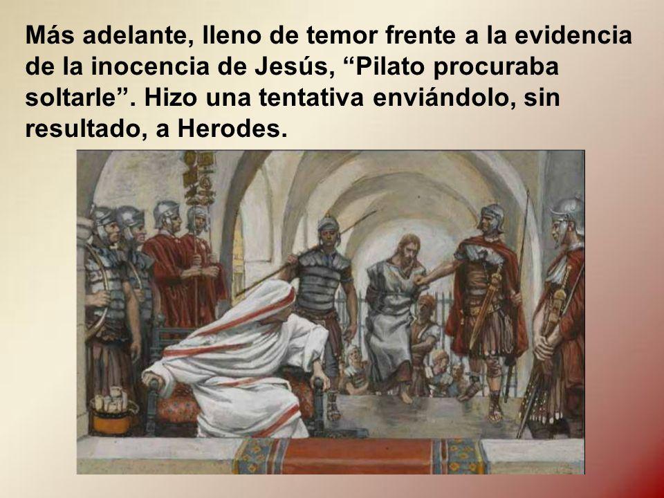 Más adelante, lleno de temor frente a la evidencia de la inocencia de Jesús, Pilato procuraba soltarle .