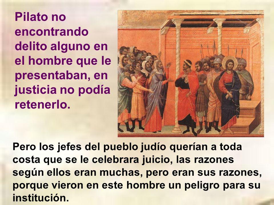 Pilato no encontrando delito alguno en el hombre que le presentaban, en justicia no podía retenerlo.