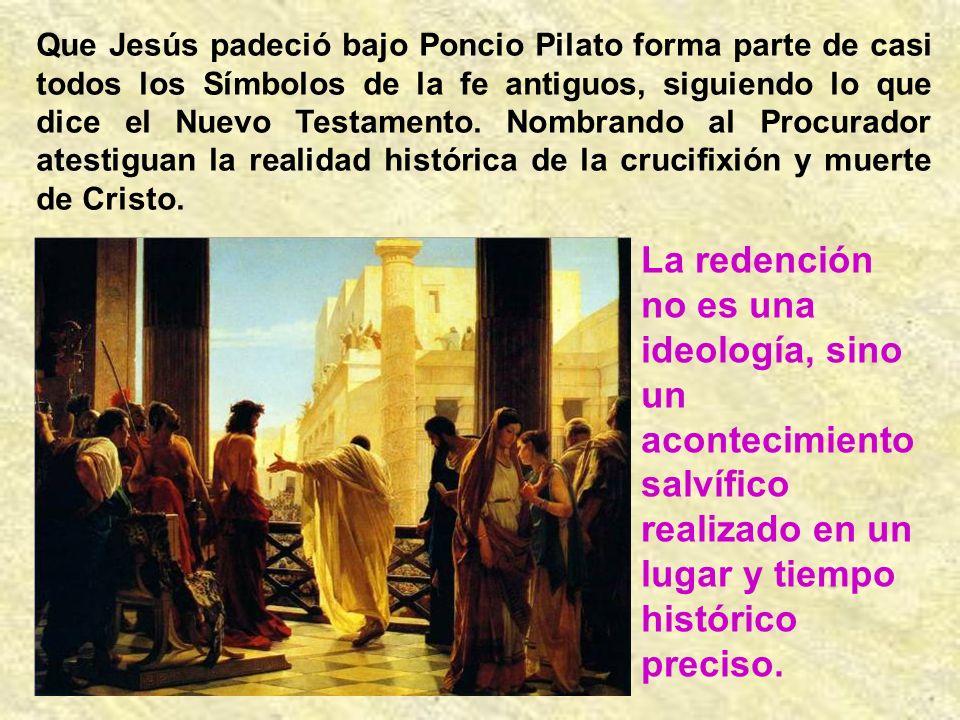 Que Jesús padeció bajo Poncio Pilato forma parte de casi todos los Símbolos de la fe antiguos, siguiendo lo que dice el Nuevo Testamento. Nombrando al Procurador atestiguan la realidad histórica de la crucifixión y muerte de Cristo.