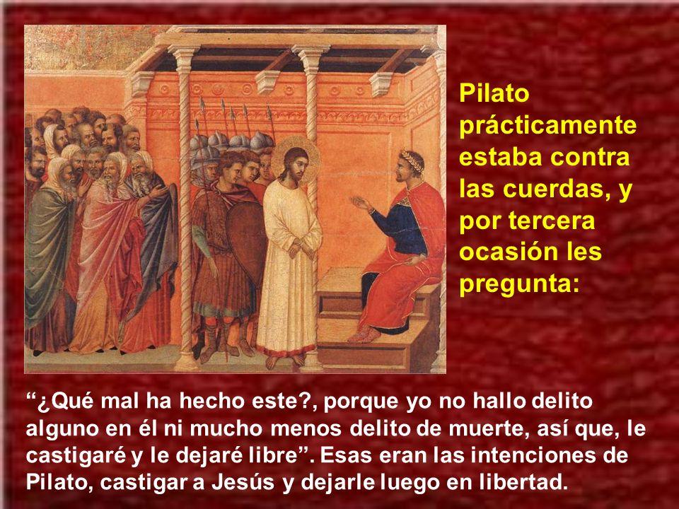 Pilato prácticamente estaba contra las cuerdas, y por tercera ocasión les pregunta:
