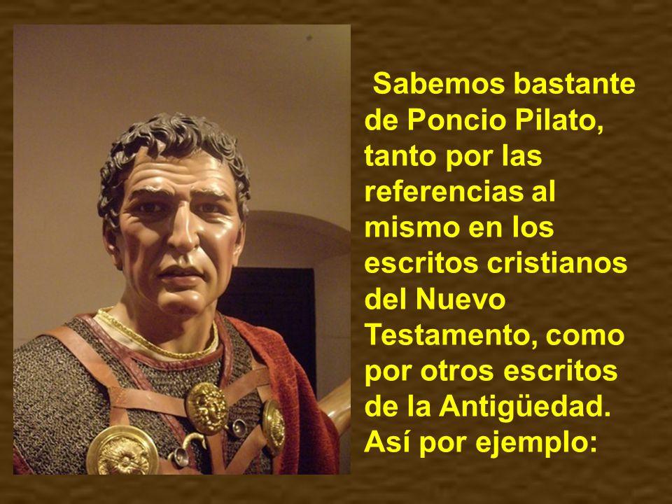 Sabemos bastante de Poncio Pilato, tanto por las referencias al mismo en los escritos cristianos del Nuevo Testamento, como por otros escritos de la Antigüedad.