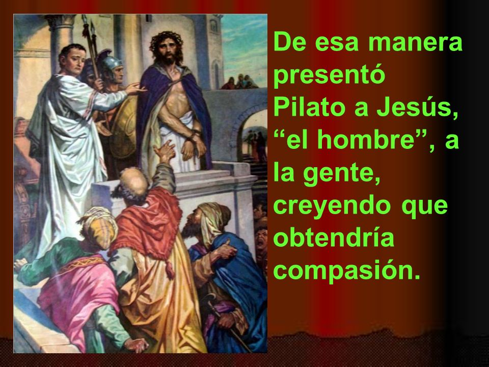 De esa manera presentó Pilato a Jesús, el hombre , a la gente, creyendo que obtendría compasión.