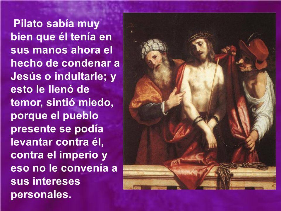 Pilato sabía muy bien que él tenía en sus manos ahora el hecho de condenar a Jesús o indultarle; y esto le llenó de temor, sintió miedo, porque el pueblo presente se podía levantar contra él, contra el imperio y eso no le convenía a sus intereses personales.