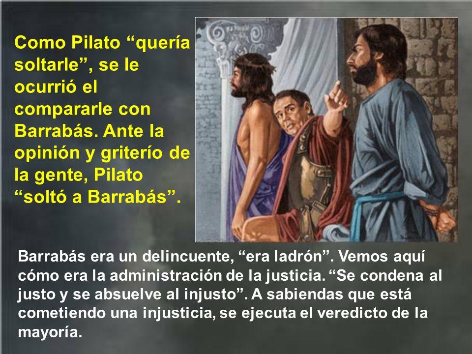 Como Pilato quería soltarle , se le ocurrió el compararle con Barrabás. Ante la opinión y griterío de la gente, Pilato soltó a Barrabás .