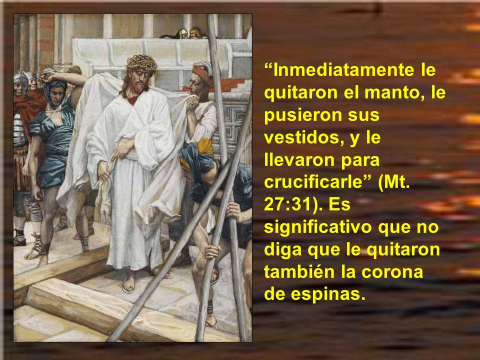 Inmediatamente le quitaron el manto, le pusieron sus vestidos, y le llevaron para crucificarle (Mt.