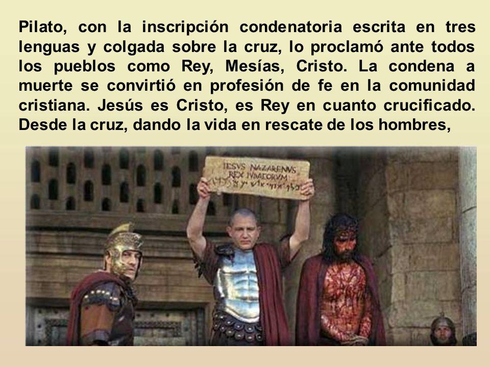 Pilato, con la inscripción condenatoria escrita en tres lenguas y colgada sobre la cruz, lo proclamó ante todos los pueblos como Rey, Mesías, Cristo.