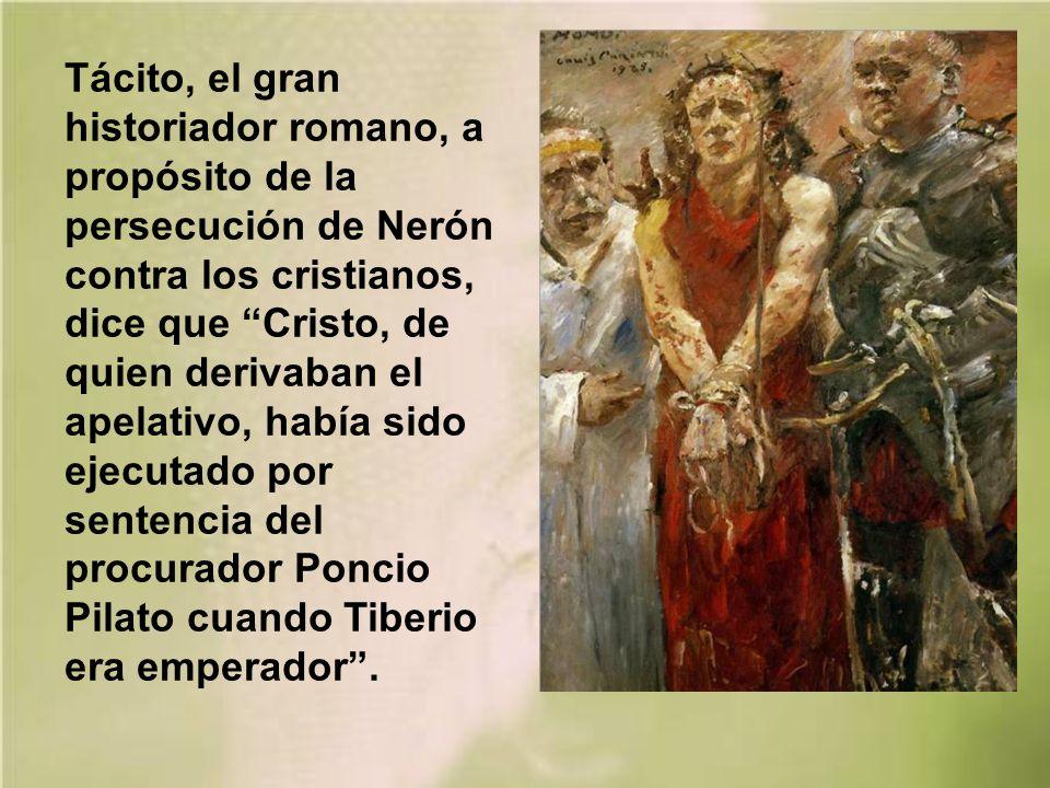 Tácito, el gran historiador romano, a propósito de la persecución de Nerón contra los cristianos, dice que Cristo, de quien derivaban el apelativo, había sido ejecutado por sentencia del procurador Poncio Pilato cuando Tiberio era emperador .