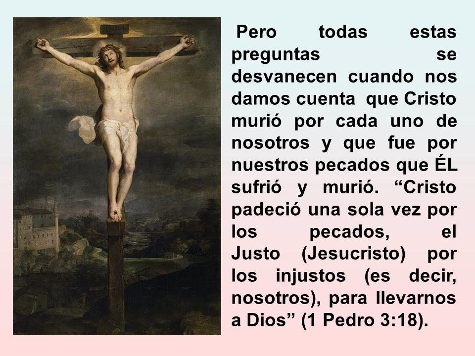 Pero todas estas preguntas se desvanecen cuando nos damos cuenta que Cristo murió por cada uno de nosotros y que fue por nuestros pecados que ÉL sufrió y murió.