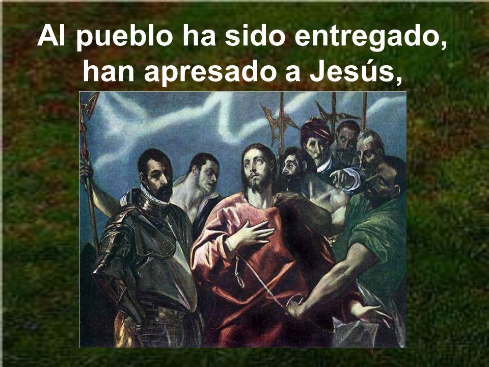 Al pueblo ha sido entregado, han apresado a Jesús,