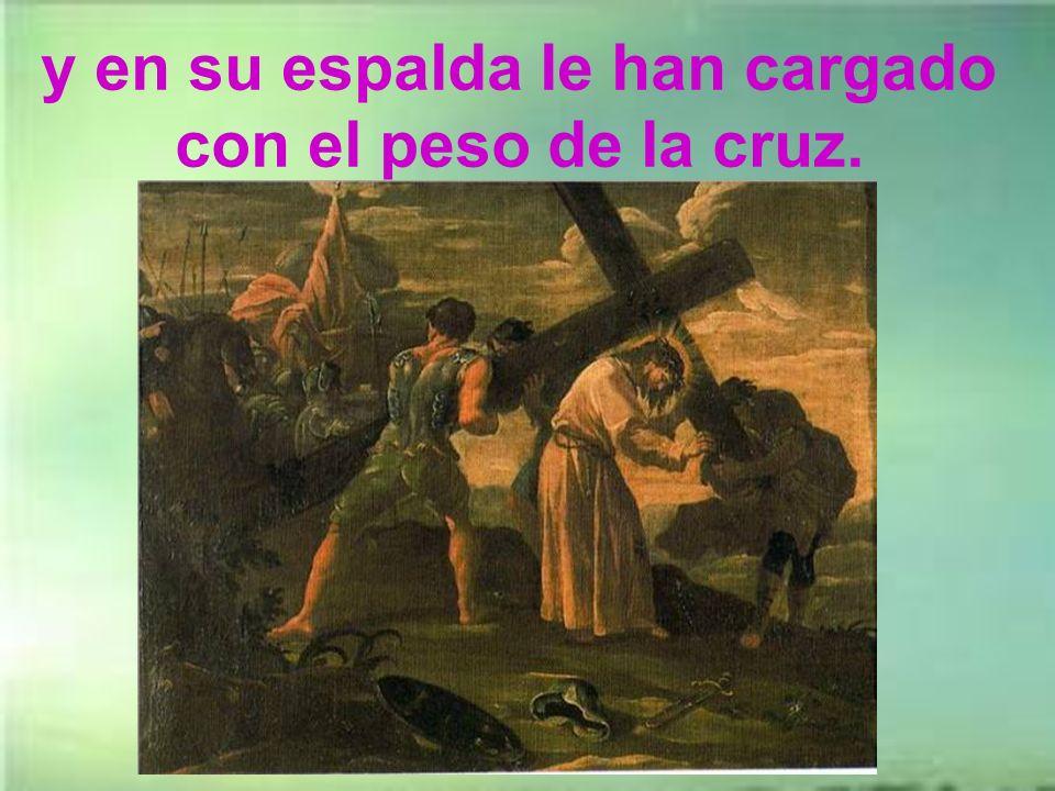 y en su espalda le han cargado con el peso de la cruz.