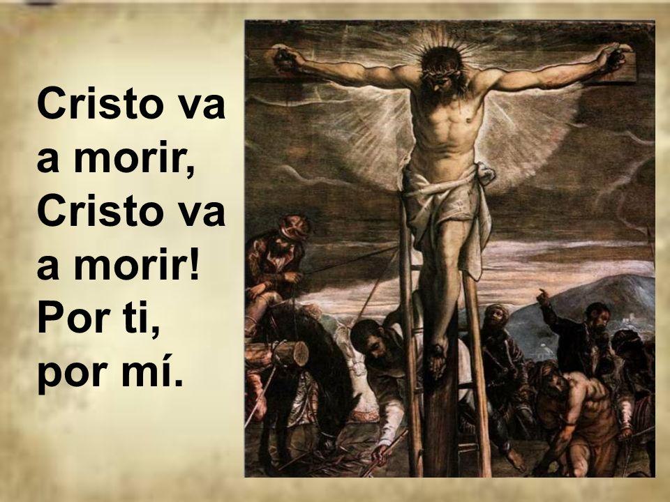 Cristo va a morir, Cristo va a morir! Por ti, por mí.