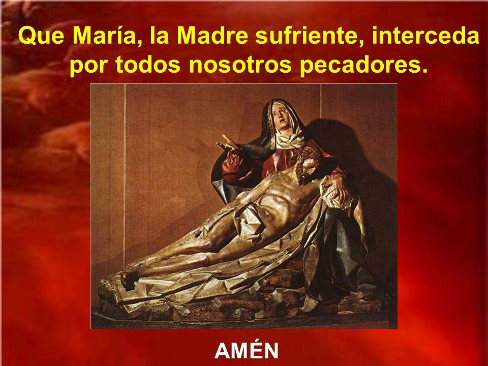 Que María, la Madre sufriente, interceda por todos nosotros pecadores.