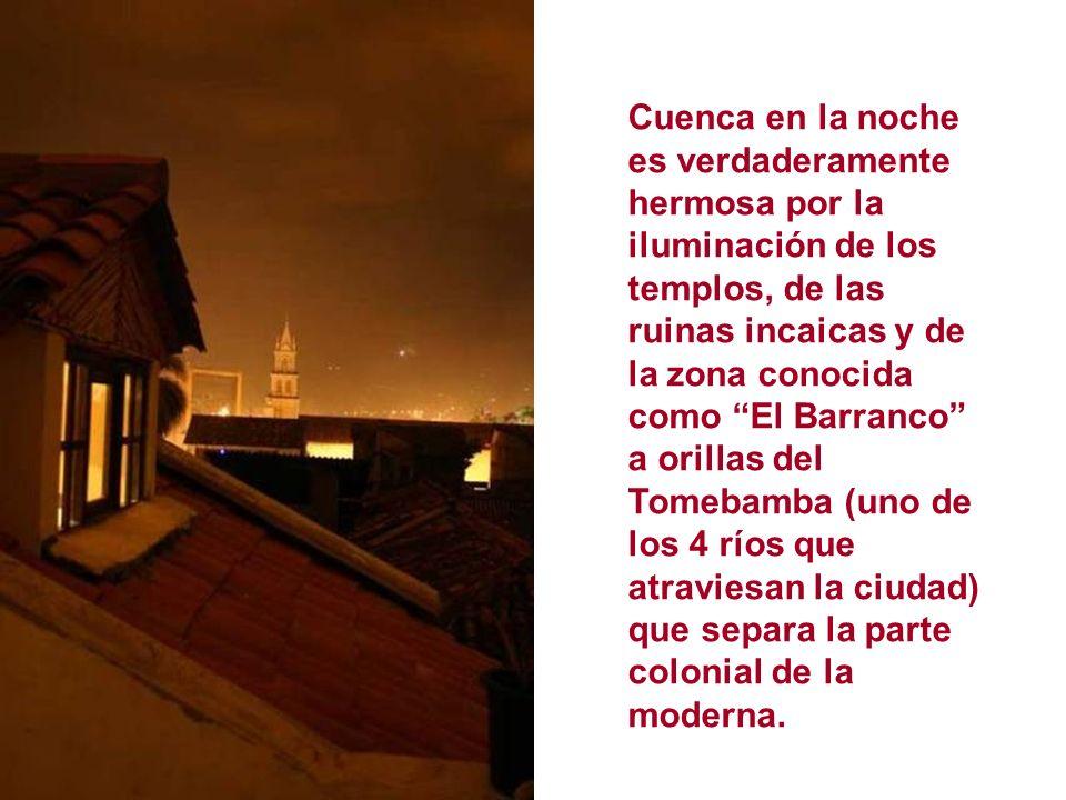 Cuenca en la noche es verdaderamente hermosa por la iluminación de los templos, de las ruinas incaicas y de la zona conocida como El Barranco a orillas del Tomebamba (uno de los 4 ríos que atraviesan la ciudad) que separa la parte colonial de la moderna.