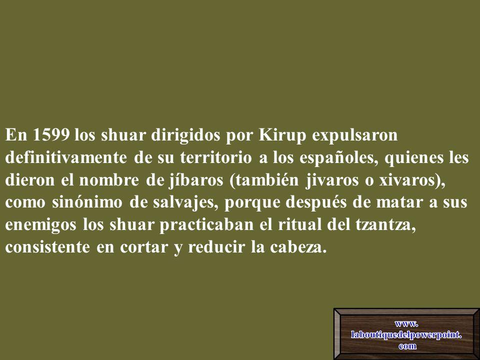 En 1599 los shuar dirigidos por Kirup expulsaron definitivamente de su territorio a los españoles, quienes les dieron el nombre de jíbaros (también jivaros o xivaros), como sinónimo de salvajes, porque después de matar a sus enemigos los shuar practicaban el ritual del tzantza, consistente en cortar y reducir la cabeza.