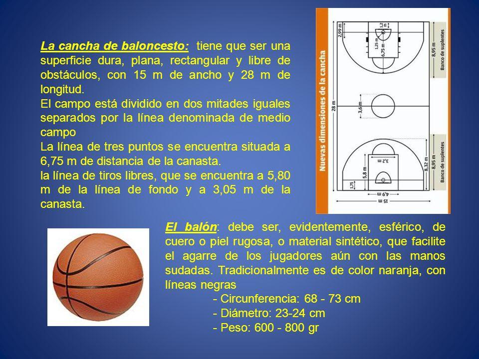 La cancha de baloncesto: tiene que ser una superficie dura, plana, rectangular y libre de obstáculos, con 15 m de ancho y 28 m de longitud.