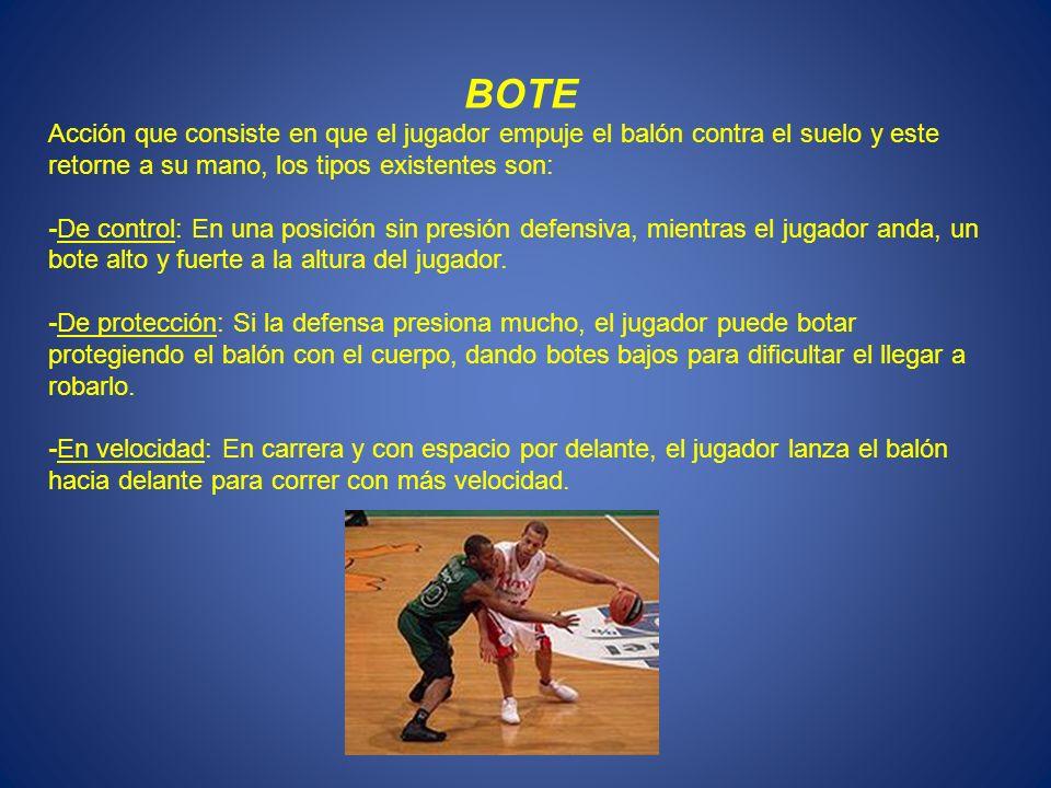BOTE Acción que consiste en que el jugador empuje el balón contra el suelo y este retorne a su mano, los tipos existentes son: