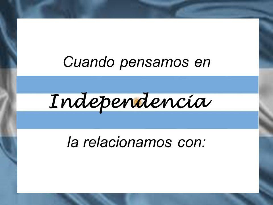 Cuando pensamos en Independencia la relacionamos con: