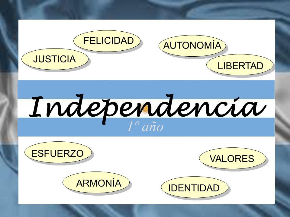 Independencia 1º año FELICIDAD AUTONOMÍA JUSTICIA LIBERTAD ESFUERZO