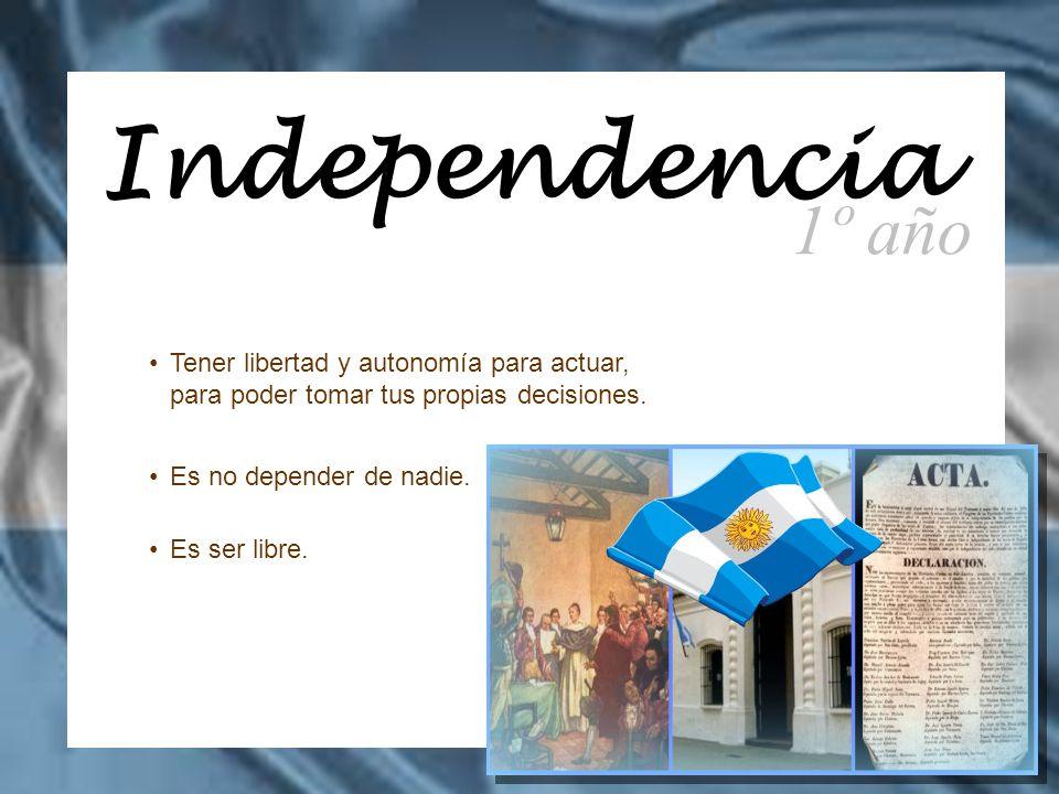 Independencia 1º año. Tener libertad y autonomía para actuar, para poder tomar tus propias decisiones.