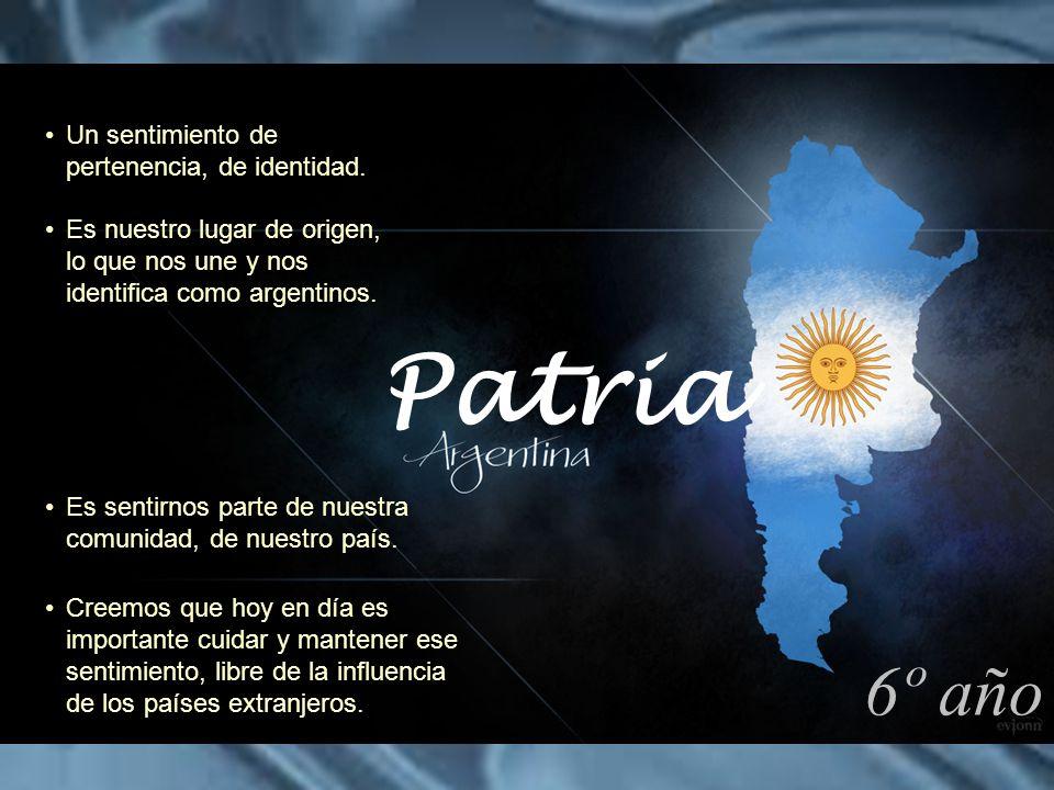 Patria 6º año Un sentimiento de pertenencia, de identidad.