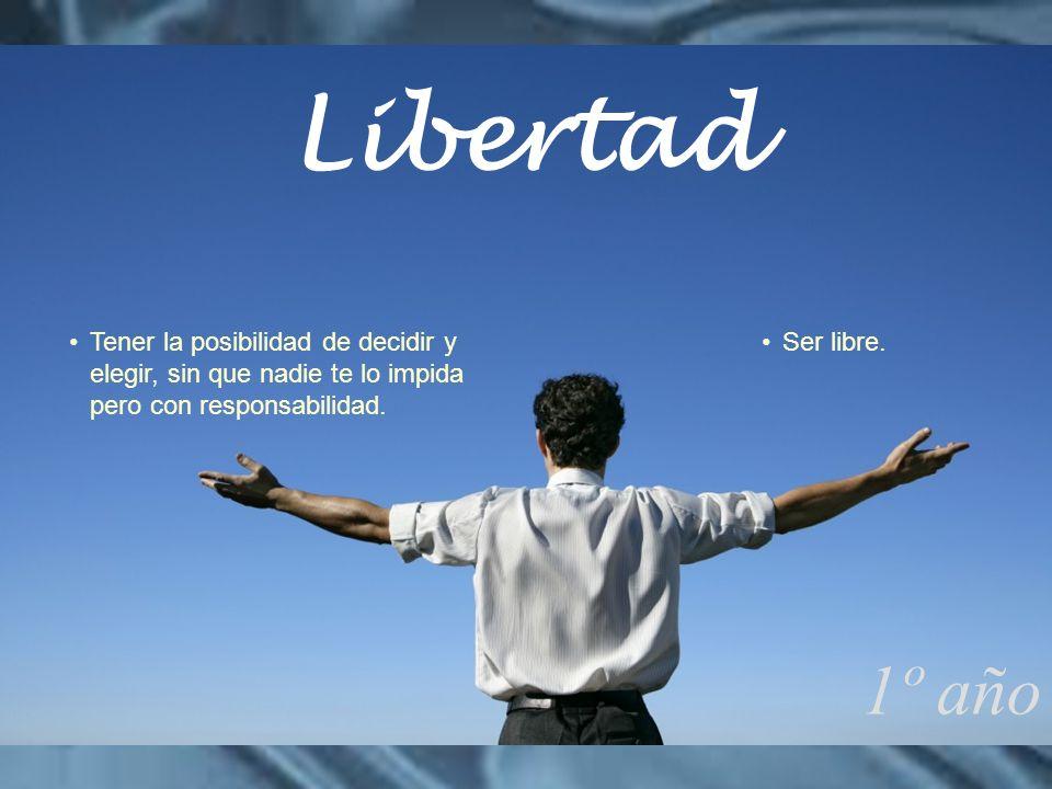 Libertad Tener la posibilidad de decidir y elegir, sin que nadie te lo impida pero con responsabilidad.
