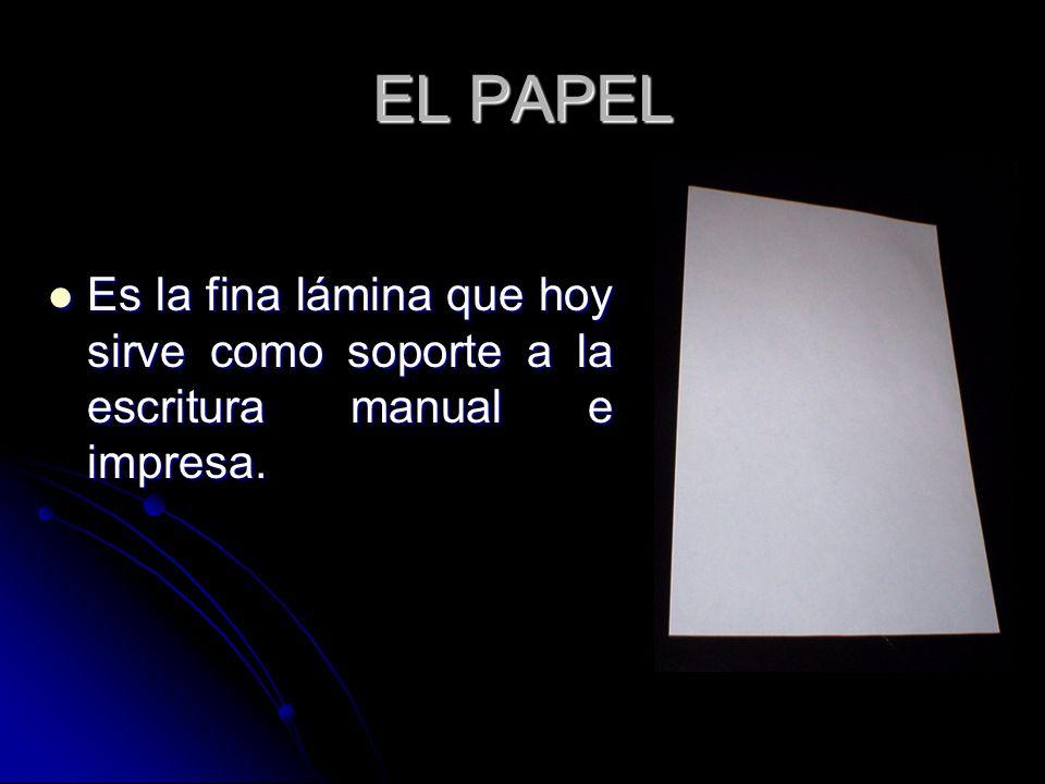 EL PAPEL Es la fina lámina que hoy sirve como soporte a la escritura manual e impresa.