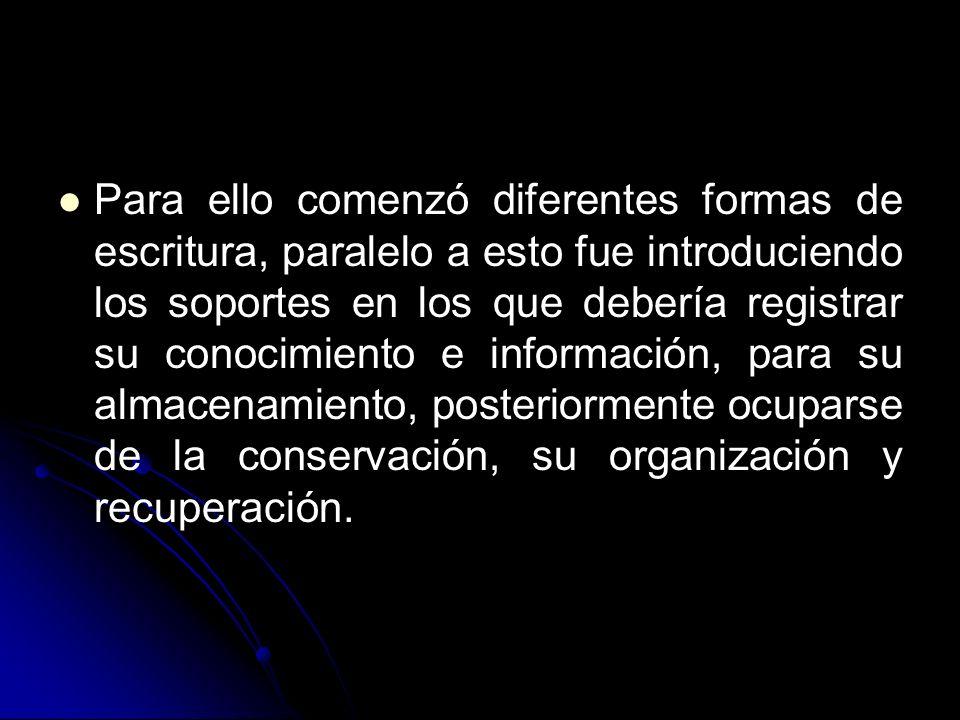 Para ello comenzó diferentes formas de escritura, paralelo a esto fue introduciendo los soportes en los que debería registrar su conocimiento e información, para su almacenamiento, posteriormente ocuparse de la conservación, su organización y recuperación.