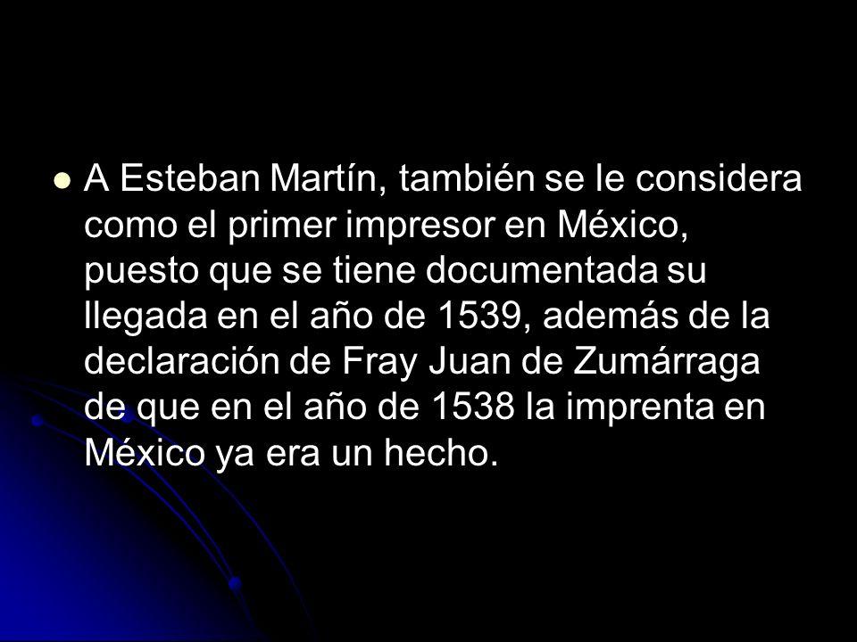 A Esteban Martín, también se le considera como el primer impresor en México, puesto que se tiene documentada su llegada en el año de 1539, además de la declaración de Fray Juan de Zumárraga de que en el año de 1538 la imprenta en México ya era un hecho.
