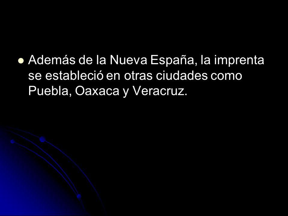 Además de la Nueva España, la imprenta se estableció en otras ciudades como Puebla, Oaxaca y Veracruz.