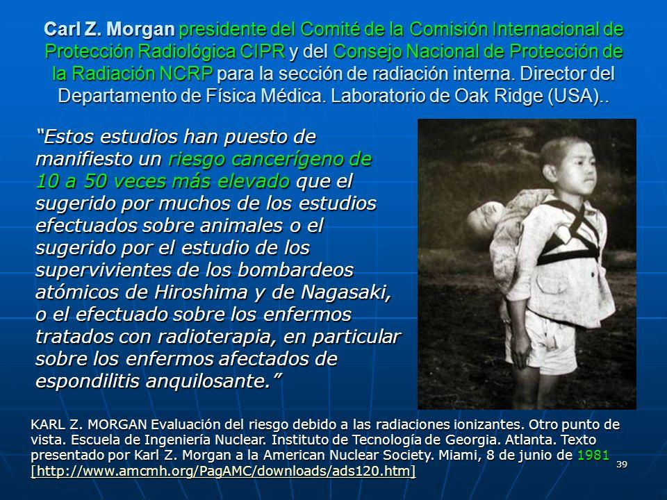 Carl Z. Morgan presidente del Comité de la Comisión Internacional de Protección Radiológica CIPR y del Consejo Nacional de Protección de la Radiación NCRP para la sección de radiación interna. Director del Departamento de Física Médica. Laboratorio de Oak Ridge (USA)..