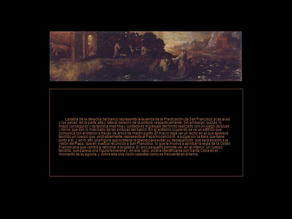 La tabla de la derecha del banco representa la leyenda de la Predicación de San Francisco a las aves y los peces, en la parte alta y lateral derecho de la pintura, respectivamente. Sin embargo, quizás, lo mejor conseguido y de técnica mas fina y cuidada es el paisaje del fondo realizado con un juego de luces y tonos que son lo más bello de las pinturas del banco.
