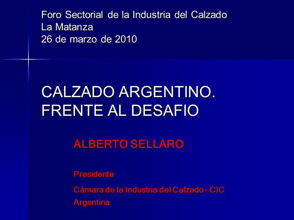 Foro Sectorial de la Industria del Calzado La Matanza 26 de marzo de 2010 CALZADO ARGENTINO. FRENTE AL DESAFIO