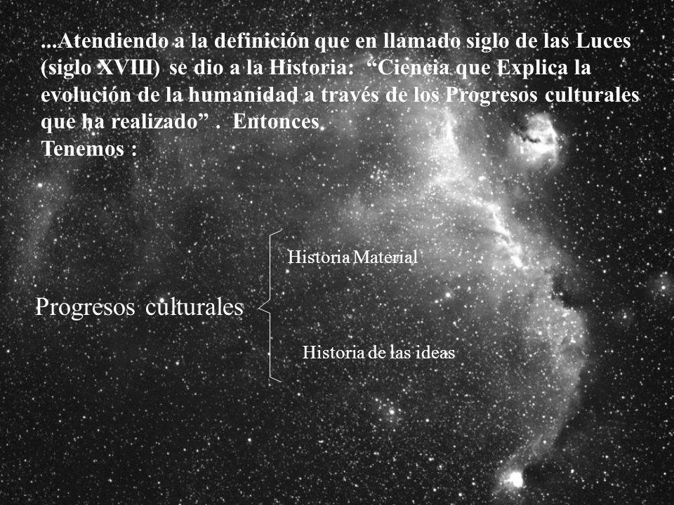 ...Atendiendo a la definición que en llamado siglo de las Luces (siglo XVIII) se dio a la Historia: Ciencia que Explica la evolución de la humanidad a través de los Progresos culturales que ha realizado . Entonces