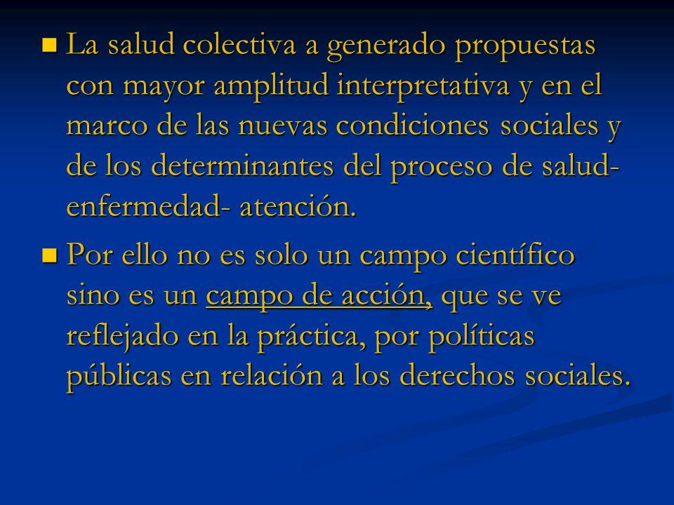 La salud colectiva a generado propuestas con mayor amplitud interpretativa y en el marco de las nuevas condiciones sociales y de los determinantes del proceso de salud- enfermedad- atención.