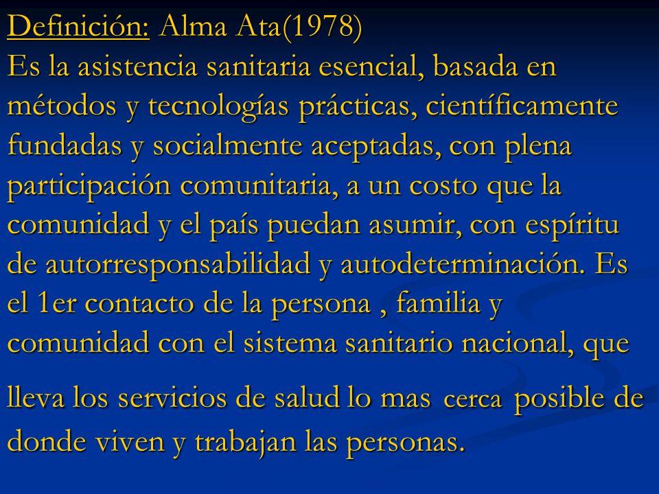 Definición: Alma Ata(1978) Es la asistencia sanitaria esencial, basada en métodos y tecnologías prácticas, científicamente fundadas y socialmente aceptadas, con plena participación comunitaria, a un costo que la comunidad y el país puedan asumir, con espíritu de autorresponsabilidad y autodeterminación.