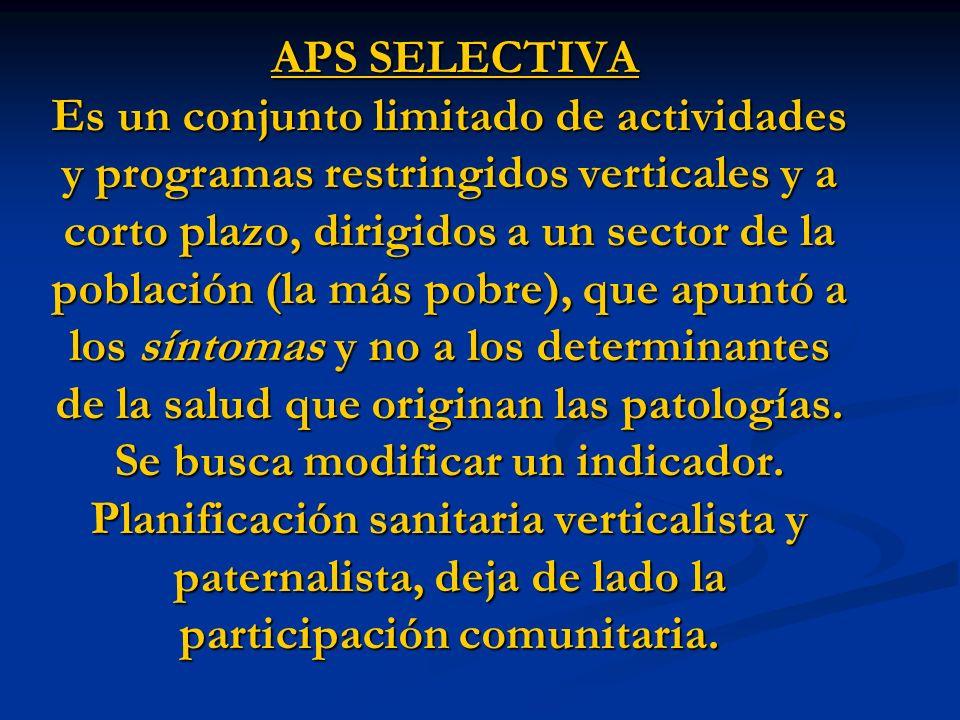 APS SELECTIVA Es un conjunto limitado de actividades y programas restringidos verticales y a corto plazo, dirigidos a un sector de la población (la más pobre), que apuntó a los síntomas y no a los determinantes de la salud que originan las patologías.