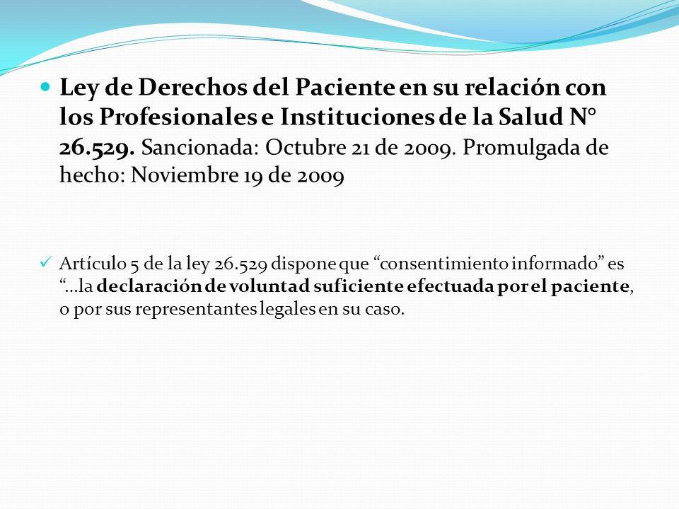 Ley de Derechos del Paciente en su relación con los Profesionales e Instituciones de la Salud N° 26.529. Sancionada: Octubre 21 de 2009. Promulgada de hecho: Noviembre 19 de 2009