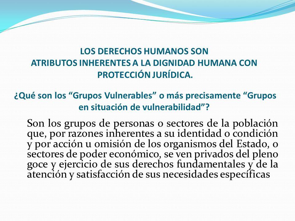 LOS DERECHOS HUMANOS SON ATRIBUTOS INHERENTES A LA DIGNIDAD HUMANA CON PROTECCIÓN JURÍDICA. ¿Qué son los Grupos Vulnerables o más precisamente Grupos en situación de vulnerabilidad