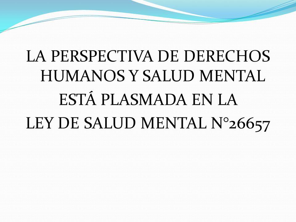 LA PERSPECTIVA DE DERECHOS HUMANOS Y SALUD MENTAL ESTÁ PLASMADA EN LA LEY DE SALUD MENTAL N°26657