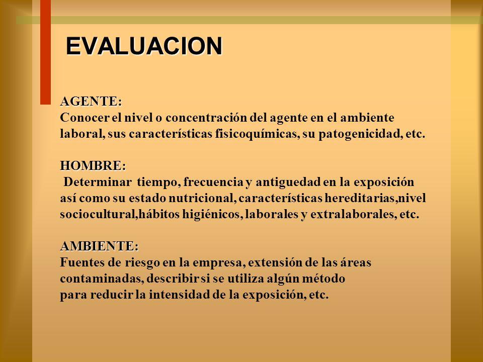 EVALUACION AGENTE: Conocer el nivel o concentración del agente en el ambiente. laboral, sus características fisicoquímicas, su patogenicidad, etc.