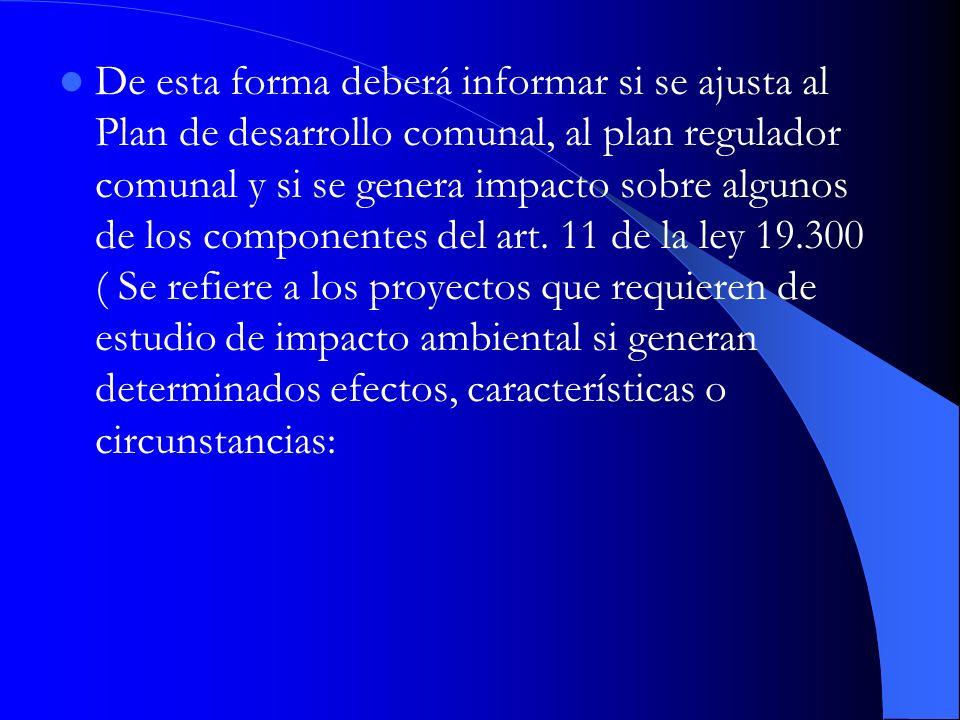 De esta forma deberá informar si se ajusta al Plan de desarrollo comunal, al plan regulador comunal y si se genera impacto sobre algunos de los componentes del art.